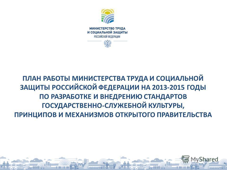 ПЛАН РАБОТЫ МИНИСТЕРСТВА ТРУДА И СОЦИАЛЬНОЙ ЗАЩИТЫ РОССИЙСКОЙ ФЕДЕРАЦИИ НА 2013-2015 ГОДЫ ПО РАЗРАБОТКЕ И ВНЕДРЕНИЮ СТАНДАРТОВ ГОСУДАРСТВЕННО-СЛУЖЕБНОЙ КУЛЬТУРЫ, ПРИНЦИПОВ И МЕХАНИЗМОВ ОТКРЫТОГО ПРАВИТЕЛЬСТВА