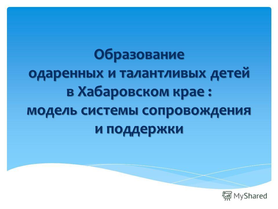 Образование одаренных и талантливых детей в Хабаровском крае : модель системы сопровождения и поддержки