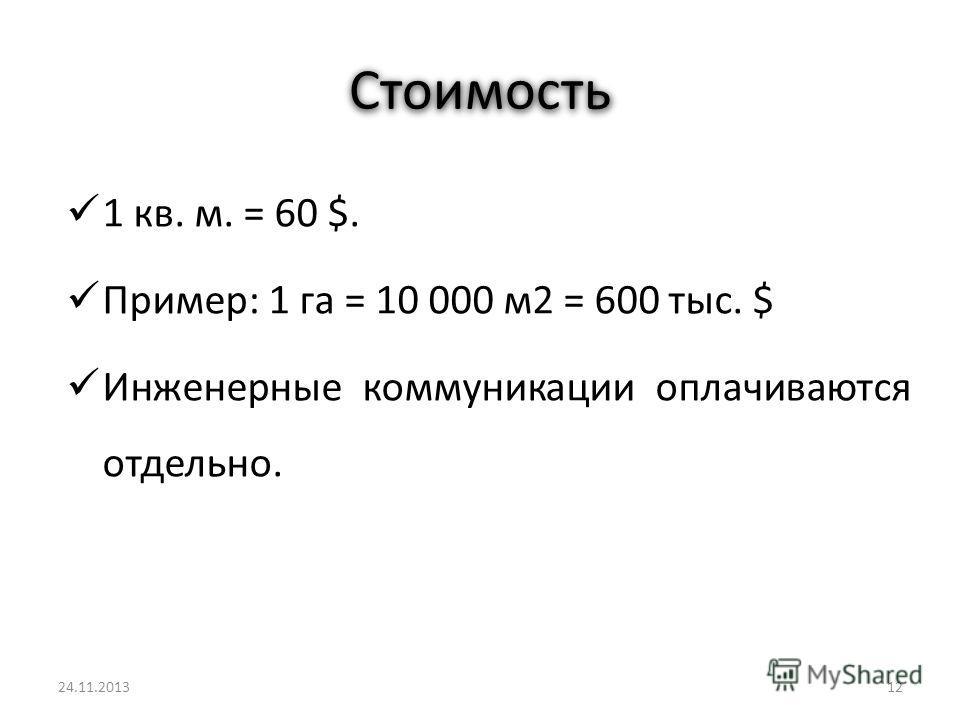 Стоимость 1 кв. м. = 60 $. Пример: 1 га = 10 000 м2 = 600 тыс. $ Инженерные коммуникации оплачиваются отдельно. 1225.11.2013