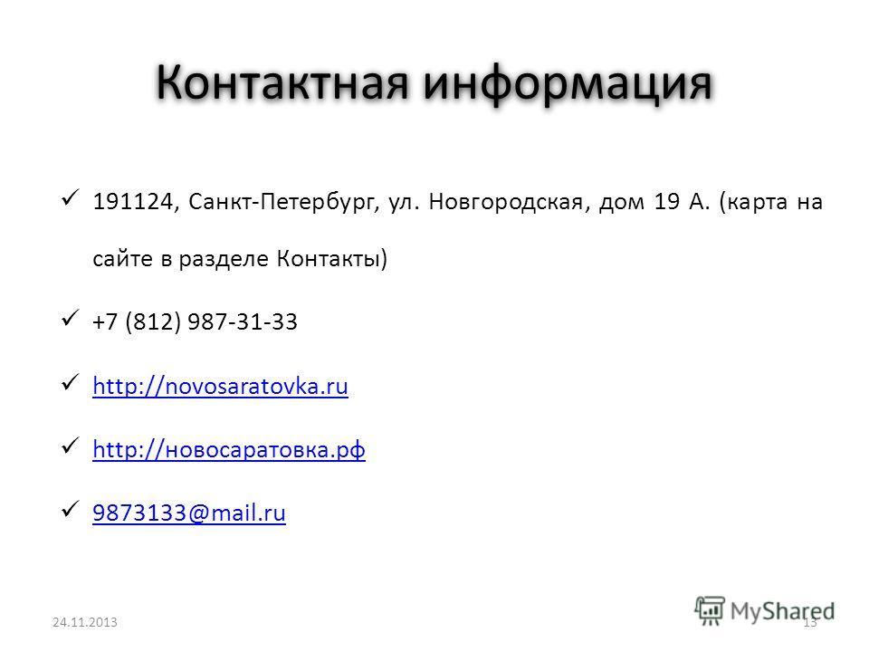 Контактная информация 191124, Санкт-Петербург, ул. Новгородская, дом 19 А. (карта на сайте в разделе Контакты) +7 (812) 987-31-33 http://novosaratovka.ru http://новосаратовка.рф http://новосаратовка.рф 9873133@mail.ru 1325.11.2013