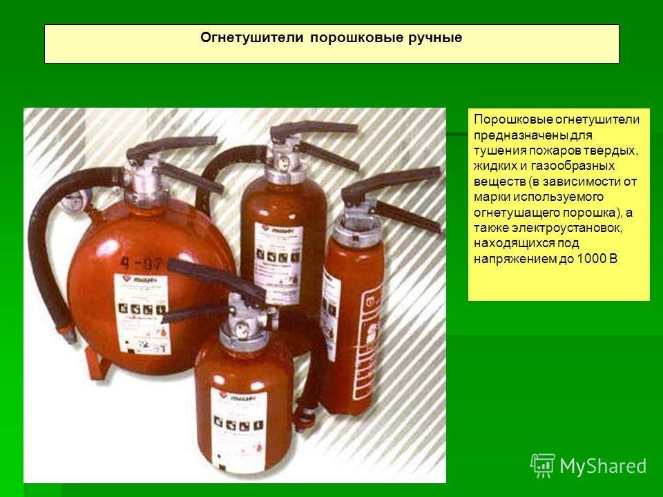 Огнетушители порошковые ручные Порошковые огнетушители предназначены для тушения пожаров твердых, жидких и газообразных веществ (в зависимости от марки используемого огнетушащего порошка), а также электроустановок, находящихся под напряжением до 1000