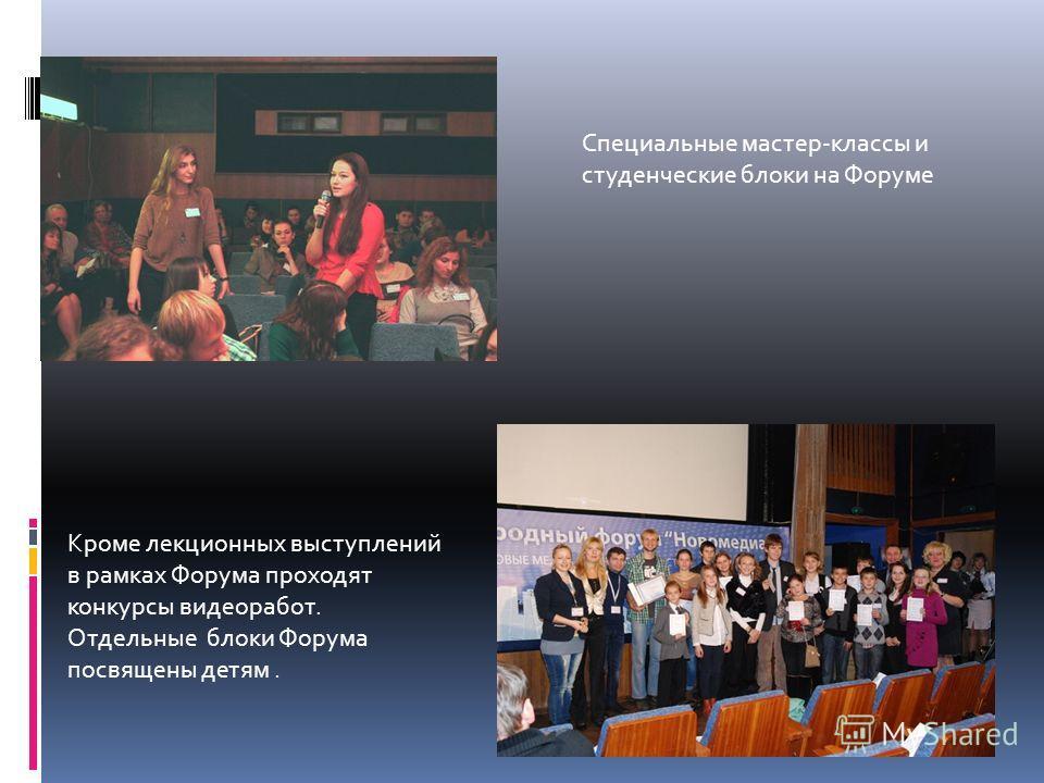 Специальные мастер-классы и студенческие блоки на Форуме Кроме лекционных выступлений в рамках Форума проходят конкурсы видеоработ. Отдельные блоки Форума посвящены детям.