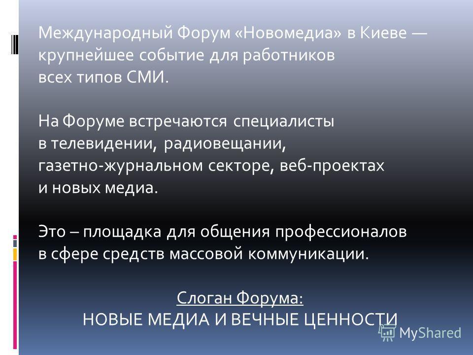 Международный Форум «Новомедиа» в Киеве крупнейшее событие для работников всех типов СМИ. На Форуме встречаются специалисты в телевидении, радиовещании, газетно-журнальном секторе, веб-проектах и новых медиа. Это – площадка для общения профессионалов