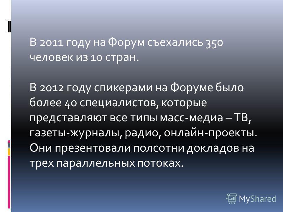 В 2011 году на Форум съехались 350 человек из 10 стран. В 2012 году спикерами на Форуме было более 40 специалистов, которые представляют все типы масс-медиа – ТВ, газеты-журналы, радио, онлайн-проекты. Они презентовали полсотни докладов на трех парал