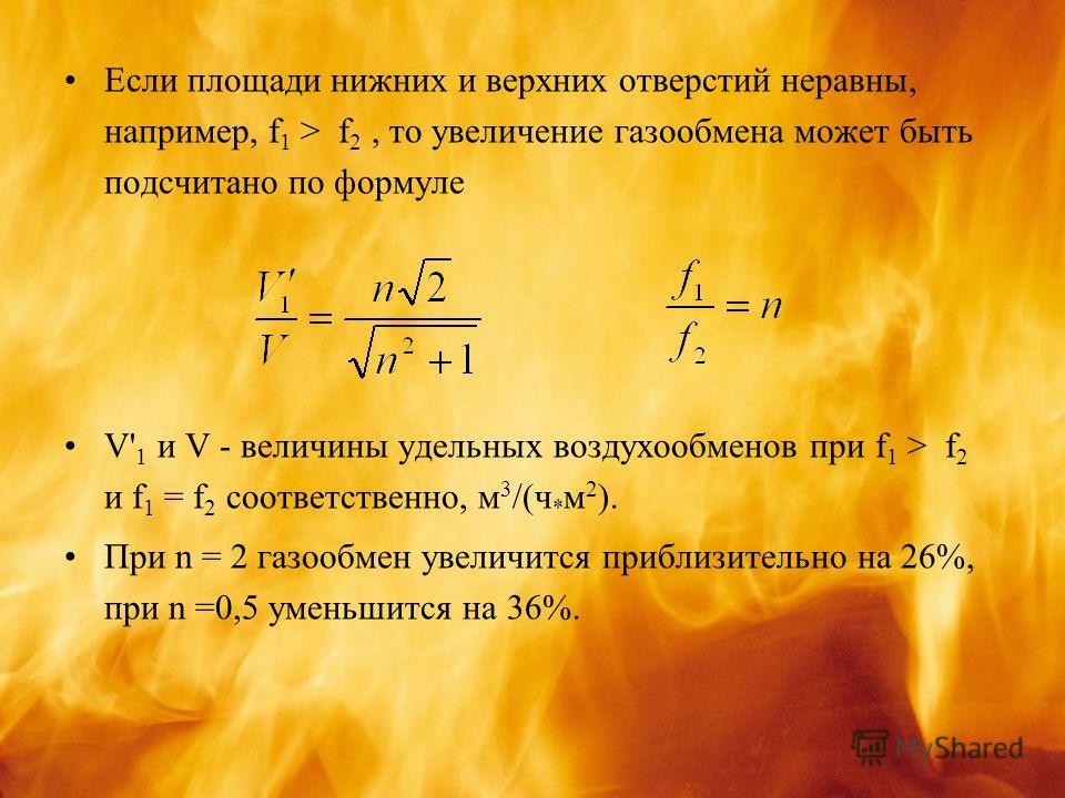 Если площади нижних и верхних отверстий неравны, например, f 1 > f 2, то увеличение газообмена может быть подсчитано по формуле V' 1 и V - величины удельных воздухообменов при f 1 > f 2 и f 1 = f 2 соответственно, м 3 /(ч * м 2 ). При n = 2 газообмен