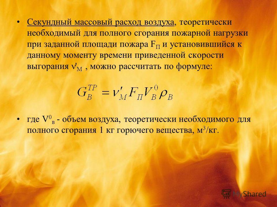 Секундный массовый расход воздуха, теоретически необходимый для полного сгорания пожарной нагрузки при заданной площади пожара F П и установившийся к данному моменту времени приведенной скорости выгорания ' М, можно рассчитать по формуле: где V 0 в -