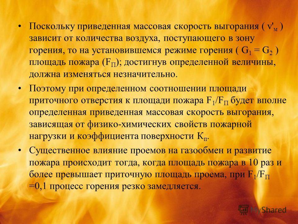 Поскольку приведенная массовая скорость выгорания ( v' м ) зависит от количества воздуха, поступающего в зону горения, то на установившемся режиме горения ( G 1 = G 2 ) площадь пожара (F П ); достигнув определенной величины, должна изменяться незначи