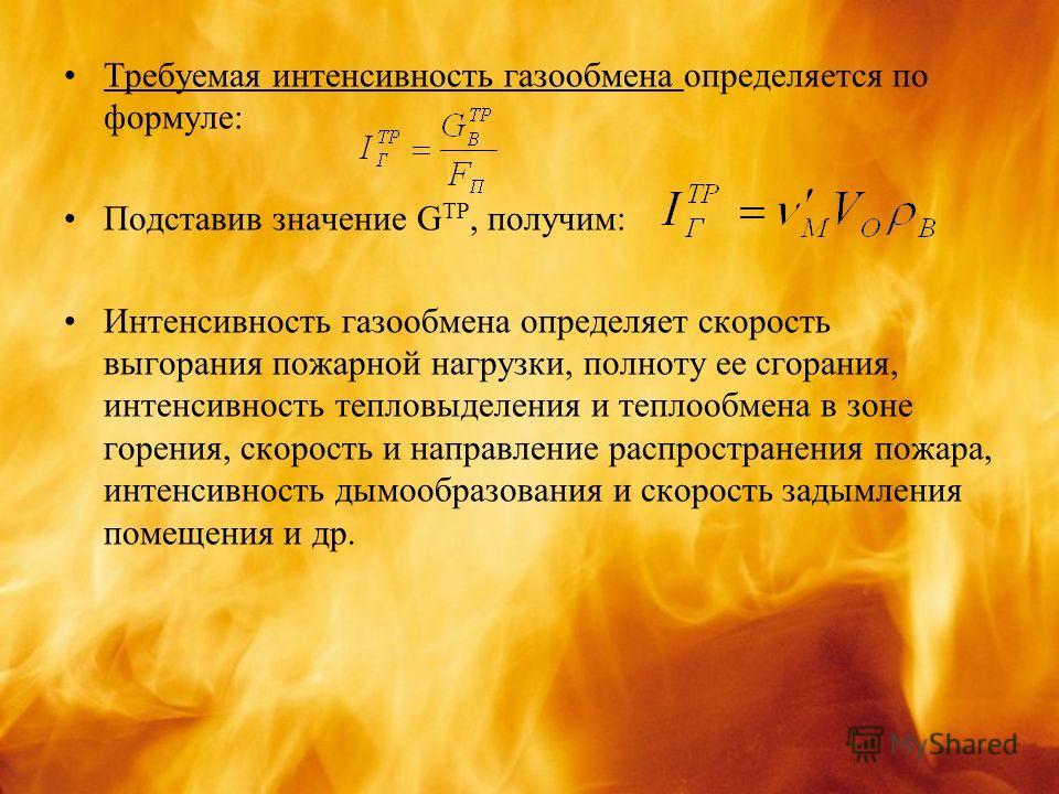 Требуемая интенсивность газообмена определяется по формуле: Подставив значение G TP, получим: Интенсивность газообмена определяет скорость выгорания пожарной нагрузки, полноту ее сгорания, интенсивность тепловыделения и теплообмена в зоне горения, ск
