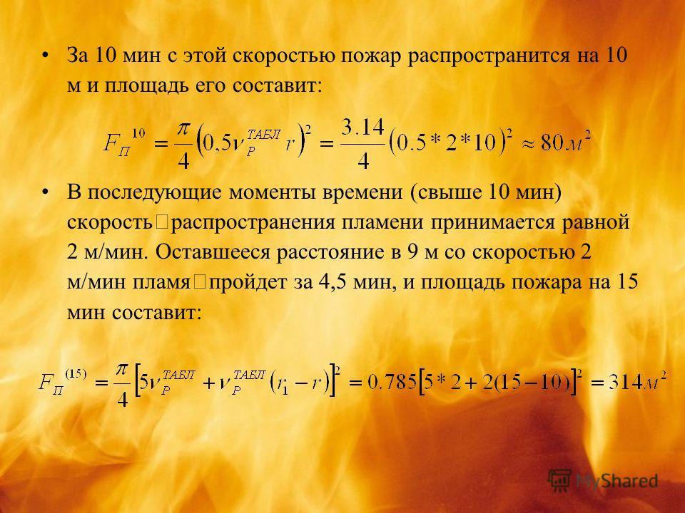 За 10 мин с этой скоростью пожар распространится на 10 м и площадь его составит: В последующие моменты времени (свыше 10 мин) скорость распространения пламени принимается равной 2 м/мин. Оставшееся расстояние в 9 м со скоростью 2 м/мин пламя пройдет