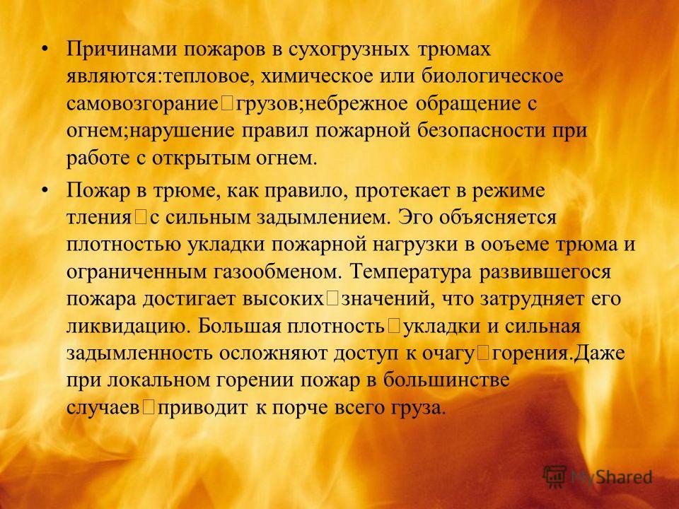 Причинами пожаров в сухогрузных трюмах являются:тепловое, химическое или биологическое самовозгорание грузов;небрежное обращение с огнем;нарушение правил пожарной безопасности при работе с открытым огнем. Пожар в трюме, как правило, протекает в режим