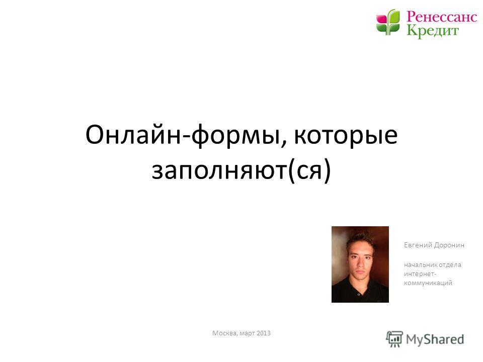Онлайн-формы, которые заполняют(ся) Евгений Доронин начальник отдела интернет- коммуникаций Москва, март 2013