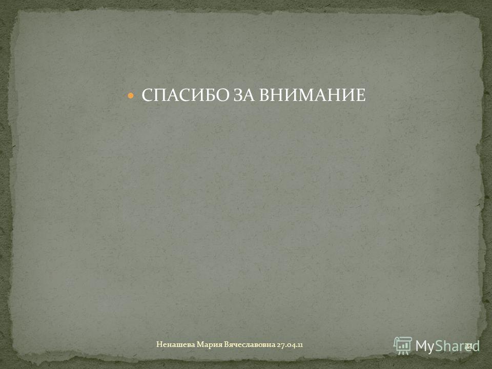 СПАСИБО ЗА ВНИМАНИЕ 21 Ненашева Мария Вячеславовна 27.04.11