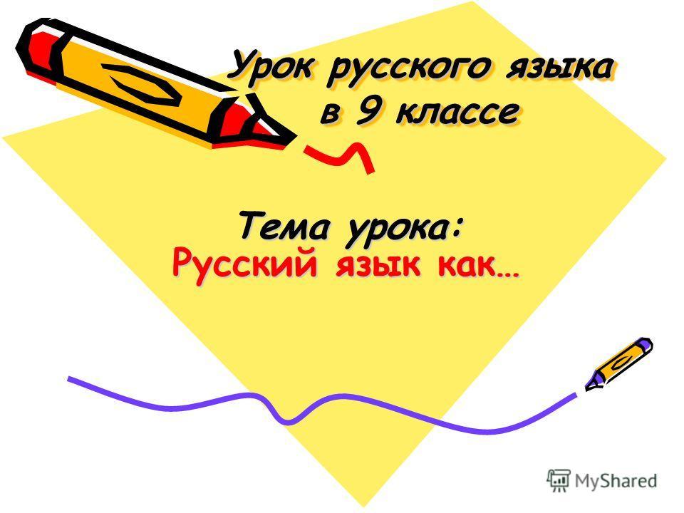 Урок русского языка в 9 классе Тема урока: Русский язык как…