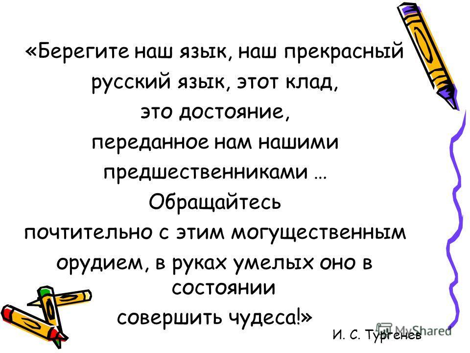 «Берегите наш язык, наш прекрасный русский язык, этот клад, это достояние, переданное нам нашими предшественниками … Обращайтесь почтительно с этим могущественным орудием, в руках умелых оно в состоянии совершить чудеса!» И. С. Тургенев