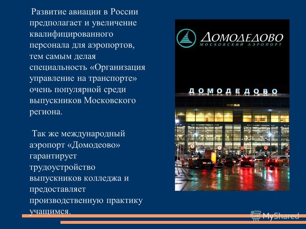 Развитие авиации в России предполагает и увеличение квалифицированного персонала для аэропортов, тем самым делая специальность «Организация управление на транспорте» очень популярной среди выпускников Московского региона. Так же международный аэропор