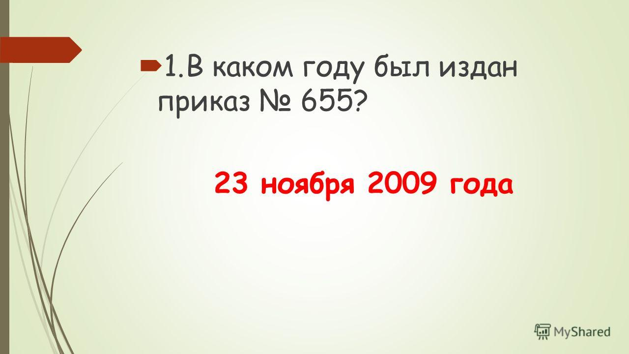 1.В каком году был издан приказ 655? 23 ноября 2009 года