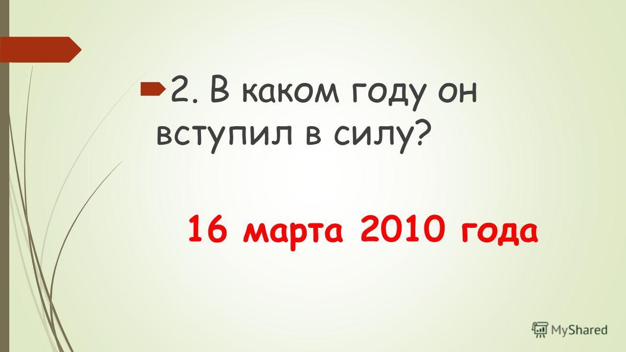 2.В каком году он вступил в силу? 16 марта 2010 года