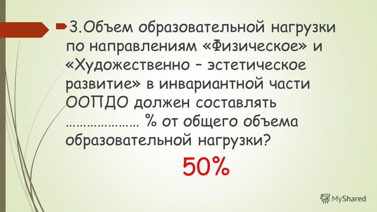 3.Объем образовательной нагрузки по направлениям «Физическое» и «Художественно – эстетическое развитие» в инвариантной части ООПДО должен составлять ………………… % от общего объема образовательной нагрузки? 50%