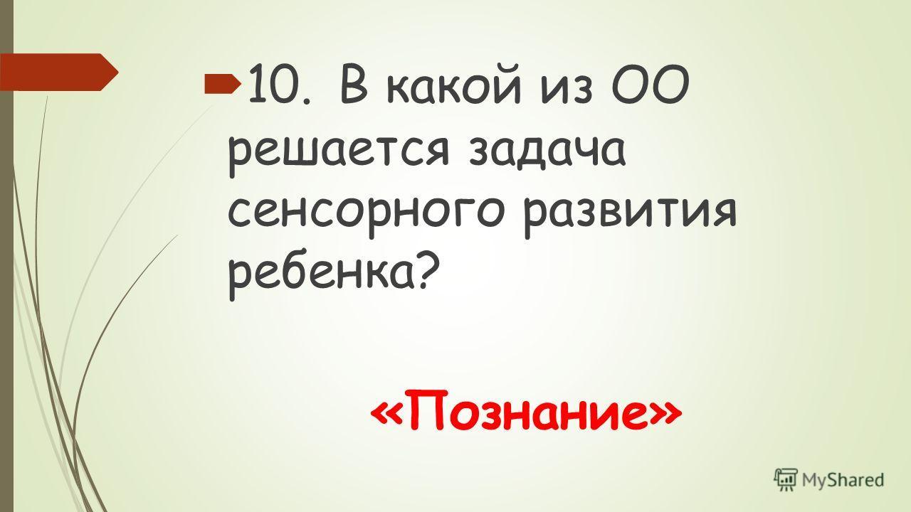 10.В какой из ОО решается задача сенсорного развития ребенка? «Познание»