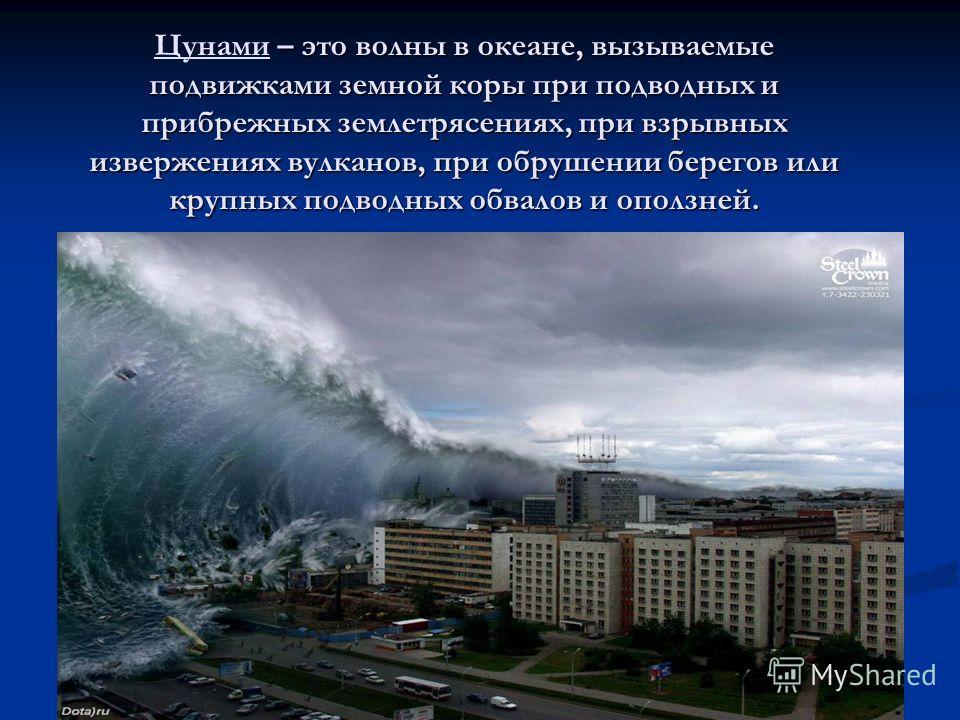 – это волны в океане, вызываемые подвижками земной коры при подводных и прибрежных землетрясениях, при взрывных извержениях вулканов, при обрушении берегов или крупных подводных обвалов и оползней. Цунами – это волны в океане, вызываемые подвижками з