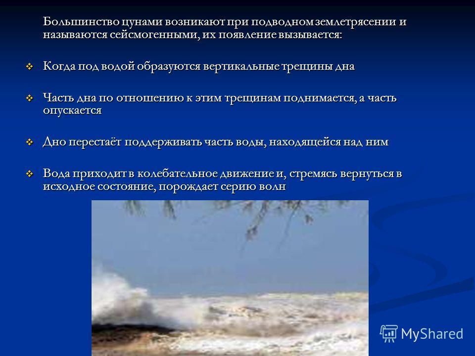 Большинство цунами возникают при подводном землетрясении и называются сейсмогенными, их появление вызывается: Когда под водой образуются вертикальные трещины дна Когда под водой образуются вертикальные трещины дна Часть дна по отношению к этим трещин