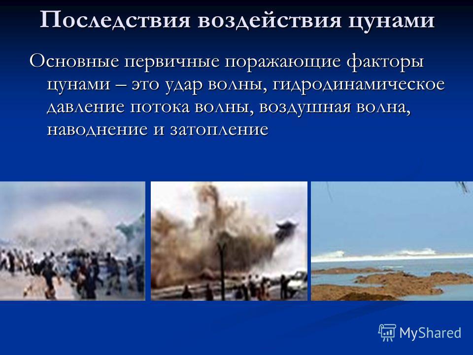 Последствия воздействия цунами Основные первичные поражающие факторы цунами – это удар волны, гидродинамическое давление потока волны, воздушная волна, наводнение и затопление