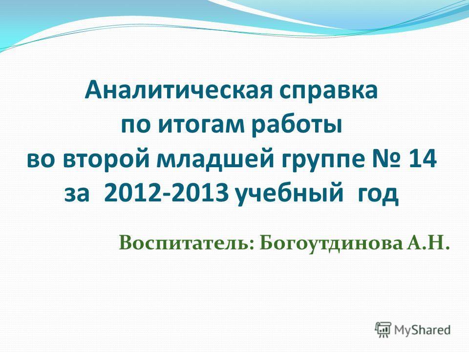 Аналитическая справка по итогам работы во второй младшей группе 14 за 2012-2013 учебный год Воспитатель: Богоутдинова А.Н.