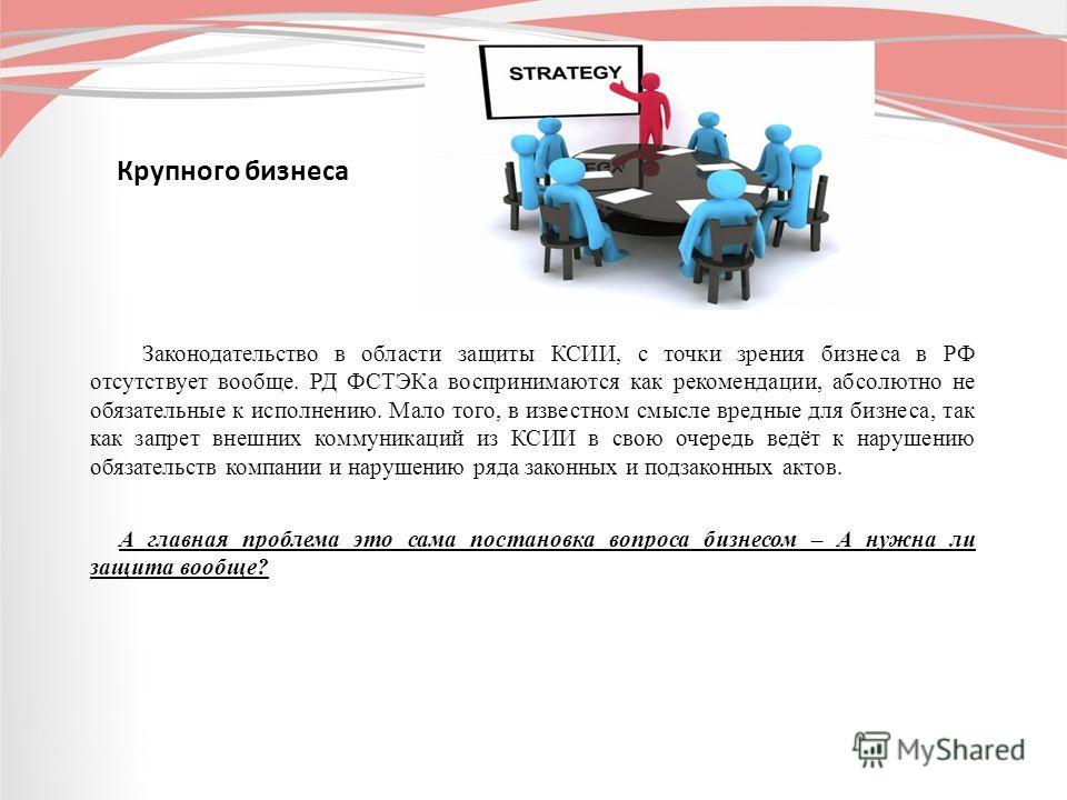 Крупного бизнеса Законодательство в области защиты КСИИ, с точки зрения бизнеса в РФ отсутствует вообще. РД ФСТЭКа воспринимаются как рекомендации, абсолютно не обязательные к исполнению. Мало того, в известном смысле вредные для бизнеса, так как зап