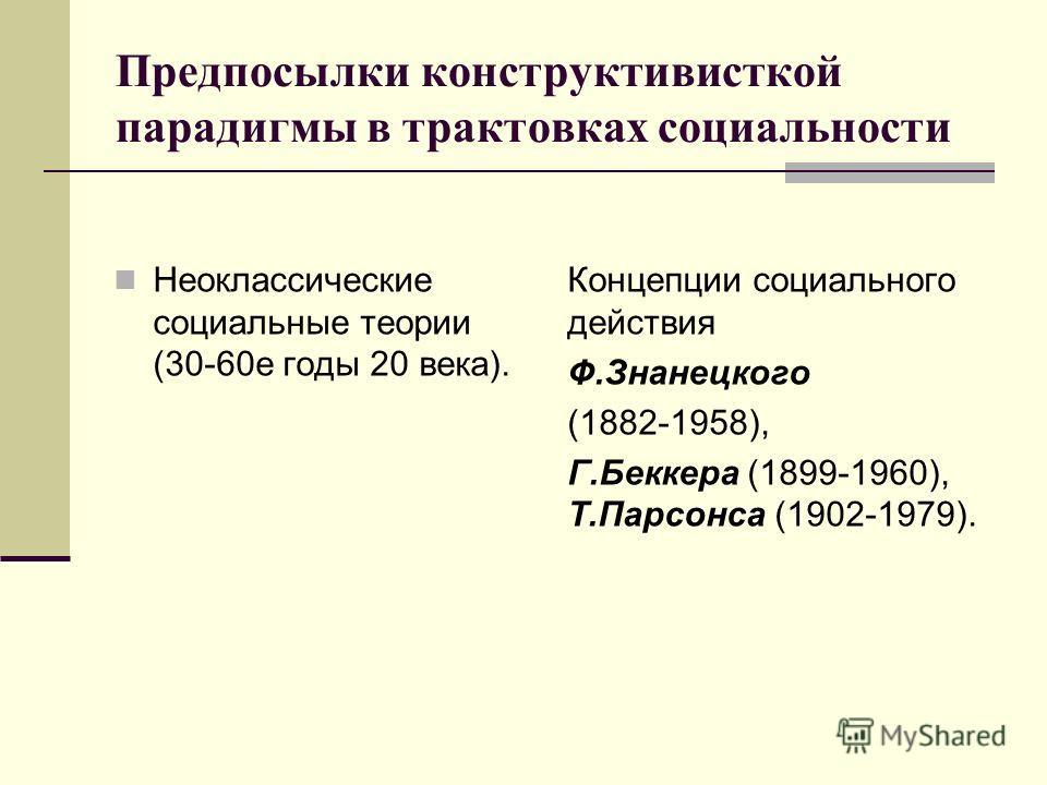 Предпосылки конструктивисткой парадигмы в трактовках социальности Неоклассические социальные теории (30-60е годы 20 века). Концепции социального действия Ф.Знанецкого (1882-1958), Г.Беккера (1899-1960), Т.Парсонса (1902-1979).