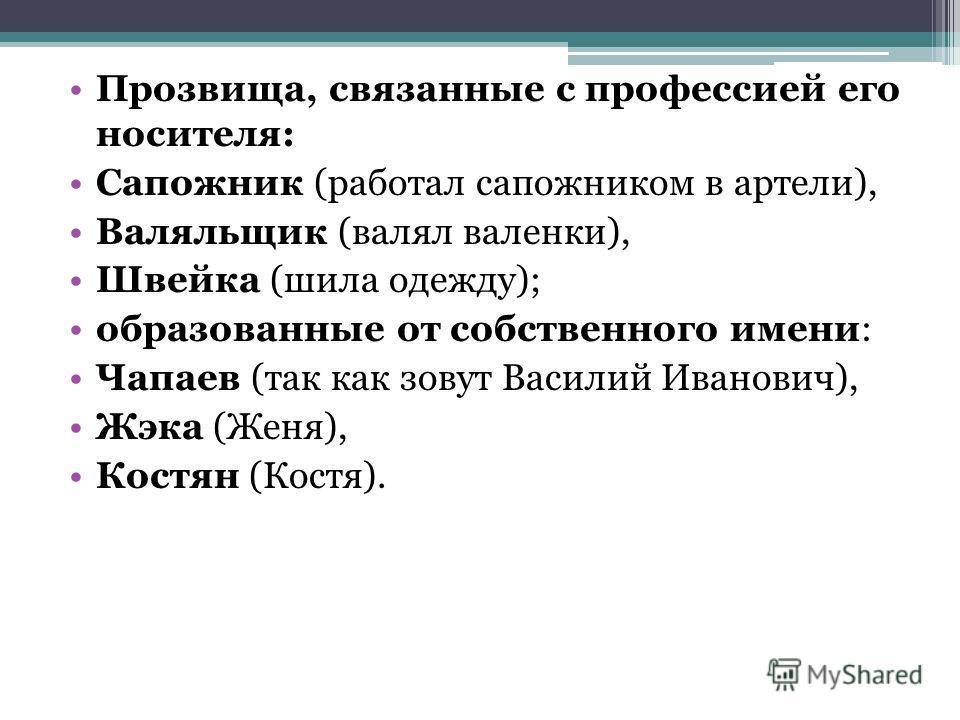 Прозвища, связанные с профессией его носителя: Сапожник (работал сапожником в артели), Валяльщик (валял валенки), Швейка (шила одежду); образованные от собственного имени: Чапаев (так как зовут Василий Иванович), Жэка (Женя), Костян (Костя).