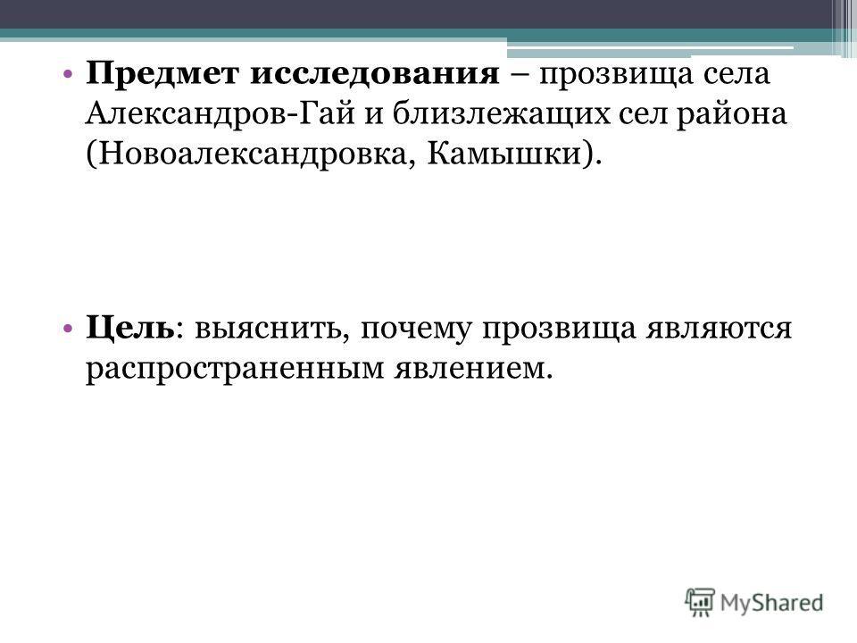 Предмет исследования – прозвища села Александров-Гай и близлежащих сел района (Новоалександровка, Камышки). Цель: выяснить, почему прозвища являются распространенным явлением.