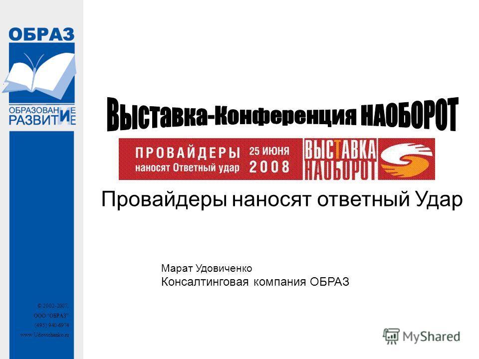 © 2002-2007, ООО ОБРАЗ (495) 940-6974 www.Udovichenko.ru Провайдеры наносят ответный Удар Марат Удовиченко Консалтинговая компания ОБРАЗ