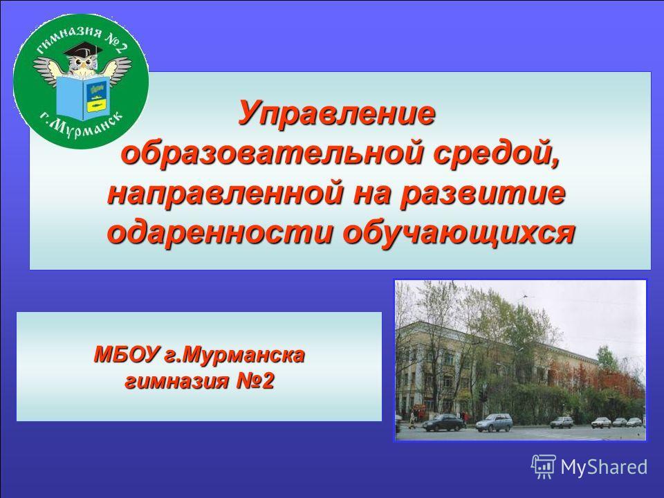 Управление образовательной средой, направленной на развитие одаренности обучающихся МБОУ г.Мурманска гимназия 2