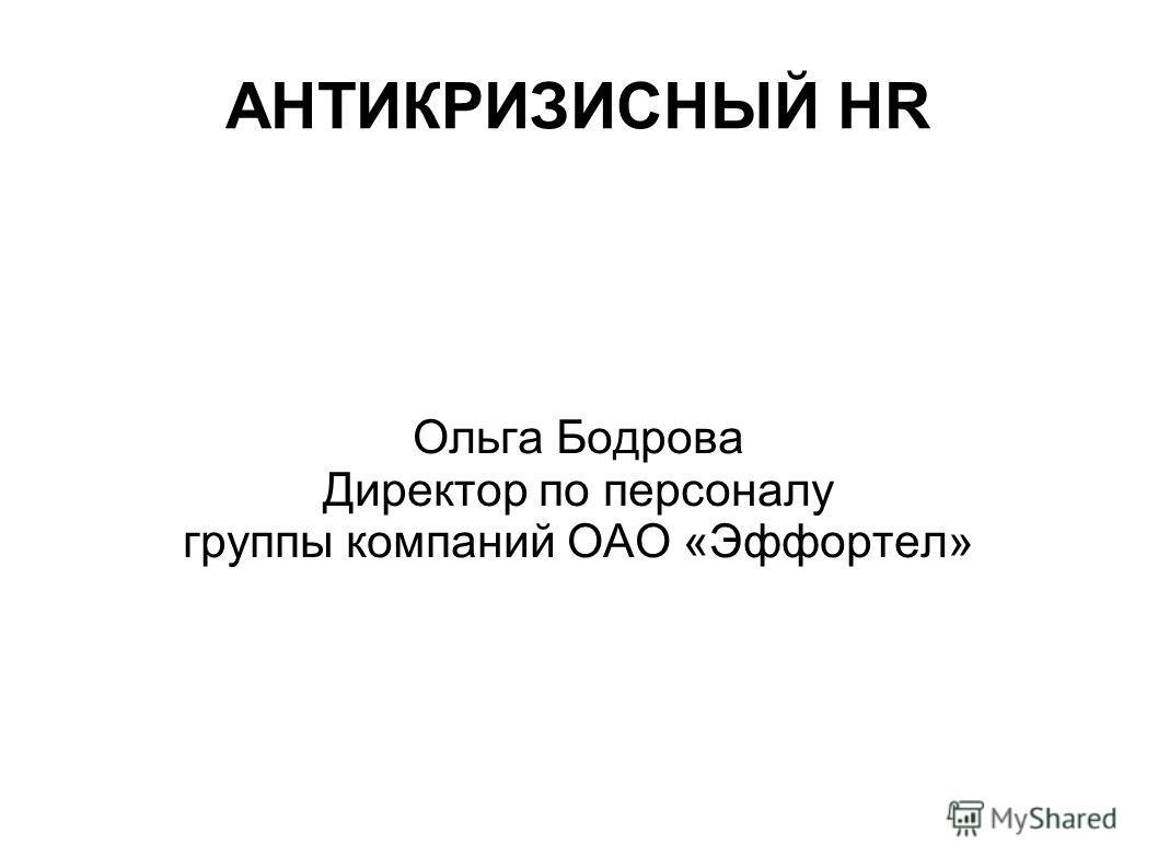 АНТИКРИЗИСНЫЙ HR Ольга Бодрова Директор по персоналу группы компаний ОАО «Эффортел»