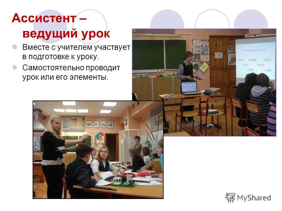Ассистент – ведущий урок Вместе с учителем участвует в подготовке к уроку. Самостоятельно проводит урок или его элементы.