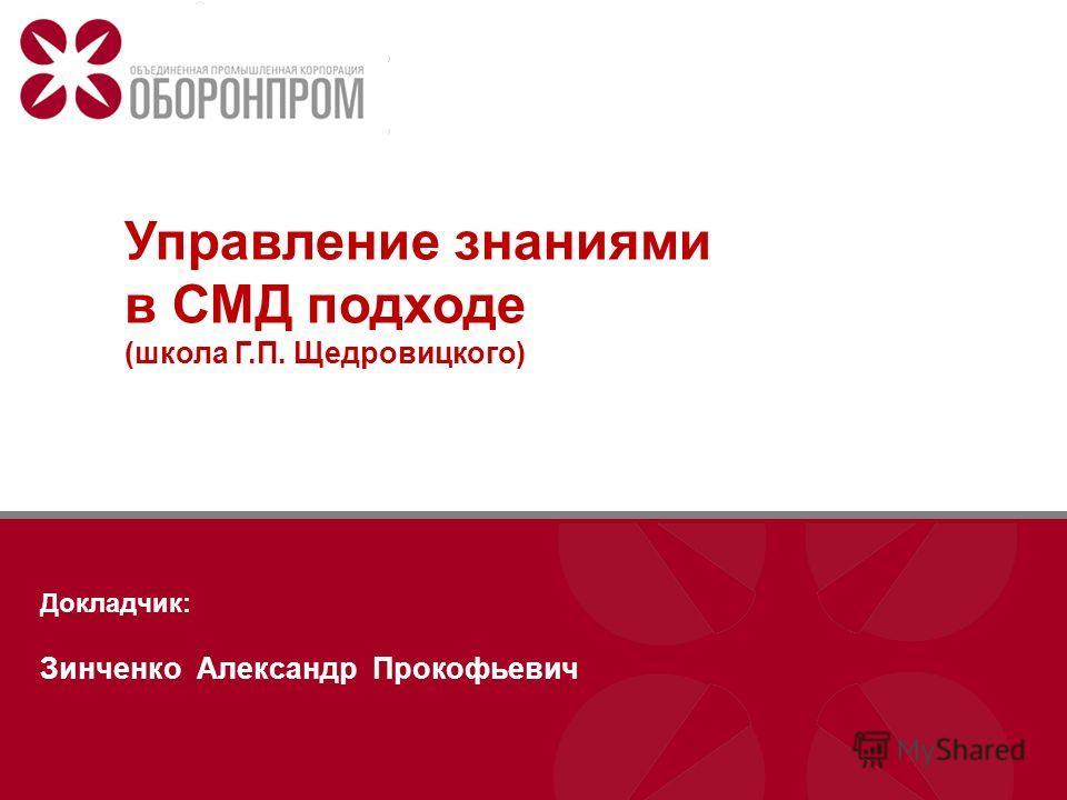 Управление знаниями в СМД подходе (школа Г.П. Щедровицкого) Докладчик: Зинченко Александр Прокофьевич