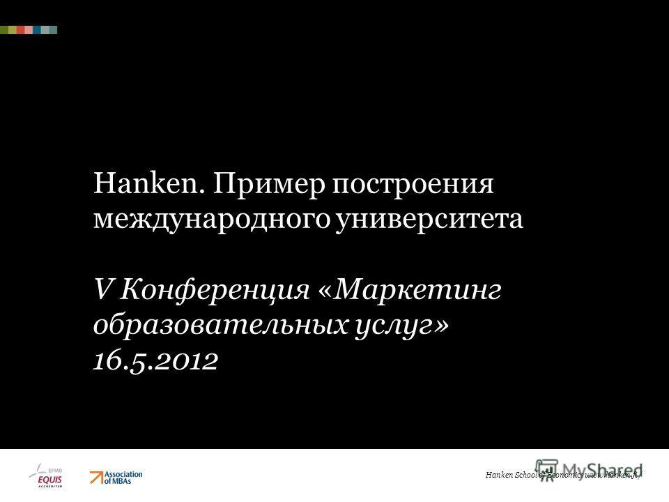 Hanken School of Economics www.hanken.fi / Hanken. Пример построения международного университета V Конференция «Маркетинг образовательных услуг» 16.5.2012