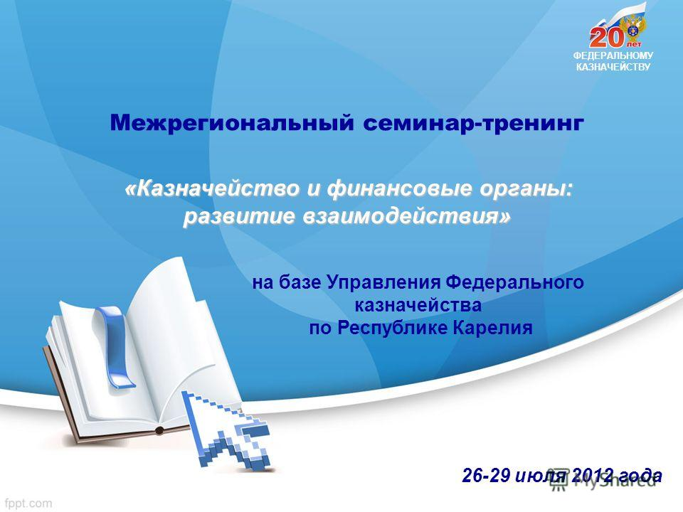 ФЕДЕРАЛЬНОМУ КАЗНАЧЕЙСТВУ 26-29 июля 2012 года Межрегиональный семинар-тренинг «Казначейство и финансовые органы: развитие взаимодействия» на базе Управления Федерального казначейства по Республике Карелия