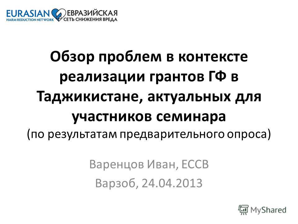 Обзор проблем в контексте реализации грантов ГФ в Таджикистане, актуальных для участников семинара (по результатам предварительного опроса) Варенцов Иван, ЕССВ Варзоб, 24.04.2013