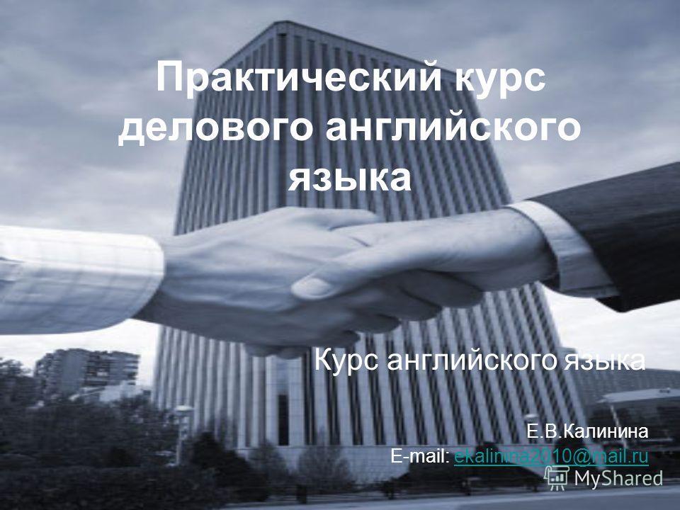 Практический курс делового английского языка Курс английского языка Е.В.Калинина E-mail: ekalinina2010@mail.ruekalinina2010@mail.ru