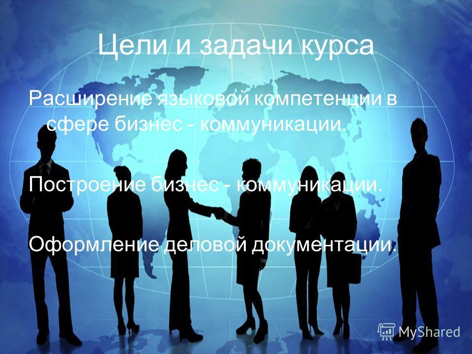 Цели и задачи курса Расширение языковой компетенции в сфере бизнес - коммуникации. Построение бизнес - коммуникации. Оформление деловой документации.