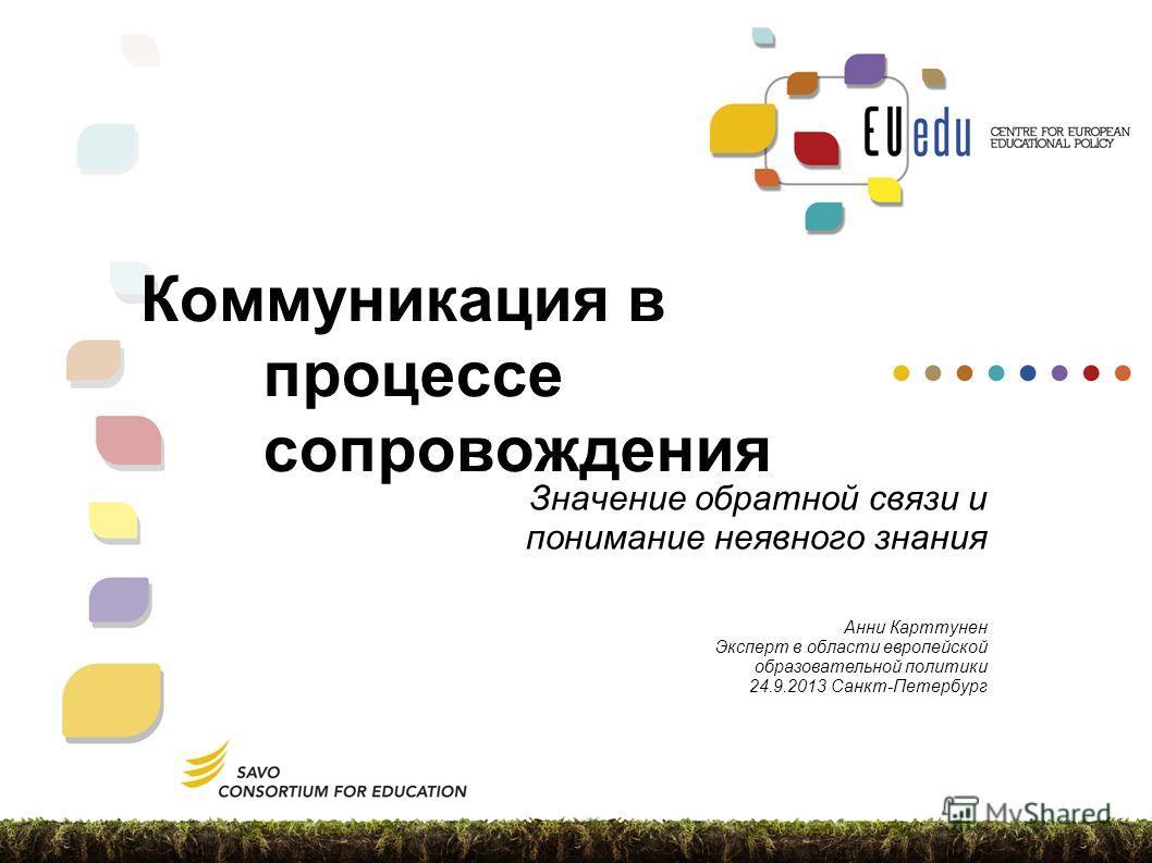 Коммуникация в процессе сопровождения Значение обратной связи и понимание неявного знания Анни Карттунен Эксперт в области европейской образовательной политики 24.9.2013 Санкт-Петербург