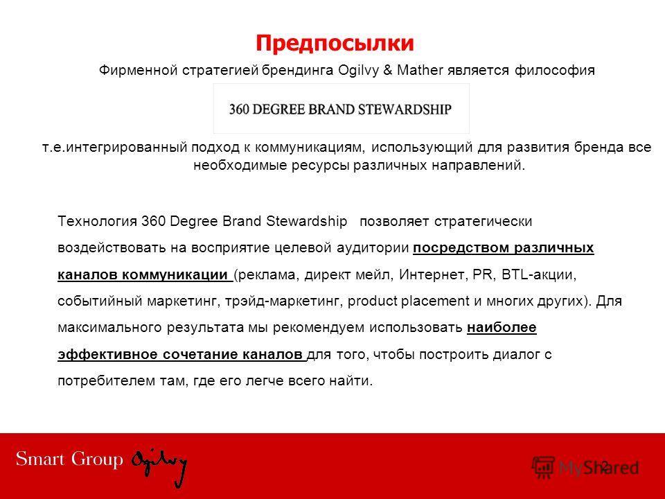 Предпосылки Фирменной стратегией брендинга Ogilvy & Mather является философия т.е.интегрированный подход к коммуникациям, использующий для развития бренда все необходимые ресурсы различных направлений. 2 Технология 360 Degree Brand Stewardship позвол
