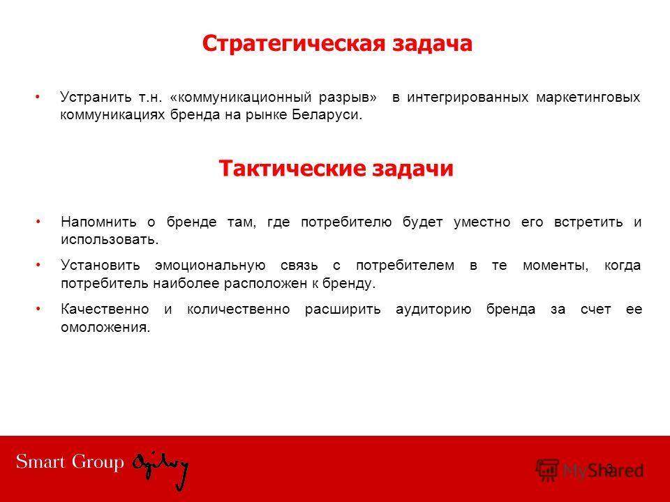 Стратегическая задача Устранить т.н. «коммуникационный разрыв» в интегрированных маркетинговых коммуникациях бренда на рынке Беларуси. 3 Напомнить о бренде там, где потребителю будет уместно его встретить и использовать. Установить эмоциональную связ
