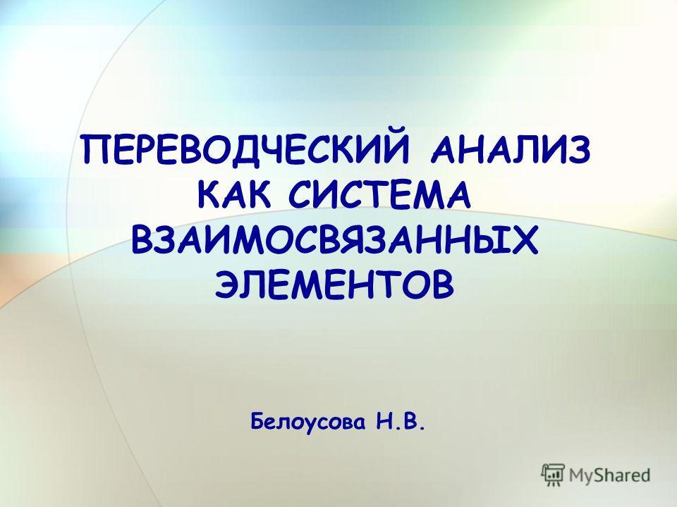 ПЕРЕВОДЧЕСКИЙ АНАЛИЗ КАК СИСТЕМА ВЗАИМОСВЯЗАННЫХ ЭЛЕМЕНТОВ Белоусова Н.В.