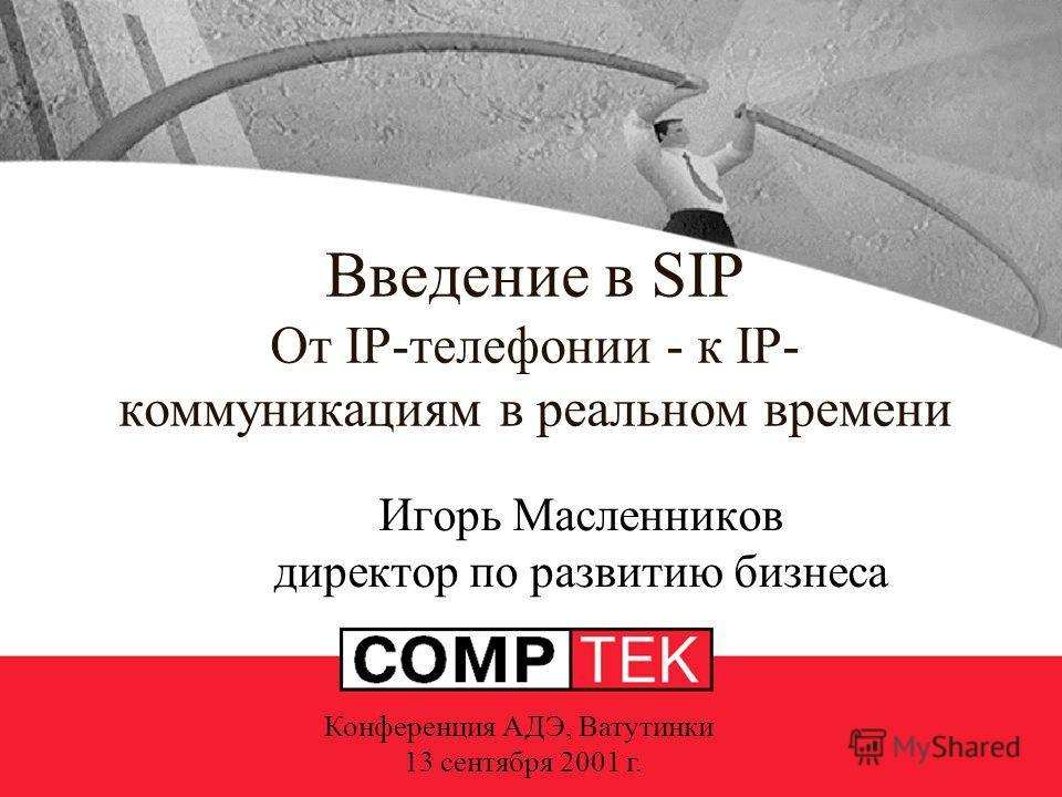 Введение в SIP От IP-телефонии - к IP- коммуникациям в реальном времени Игорь Масленников директор по развитию бизнеса Конференция АДЭ, Ватутинки 13 сентября 2001 г.