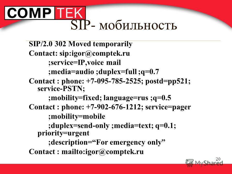 20 SIP- мобильность SIP/2.0 302 Moved temporarily Сontact: sip:igor@comptek.ru ;service=IP,voice mail ;media=audio ;duplex=full ;q=0.7 Contact : phone: +7-095-785-2525; postd=pp521; service-PSTN; ;mobility=fixed; language=rus ;q=0.5 Contact : phone: