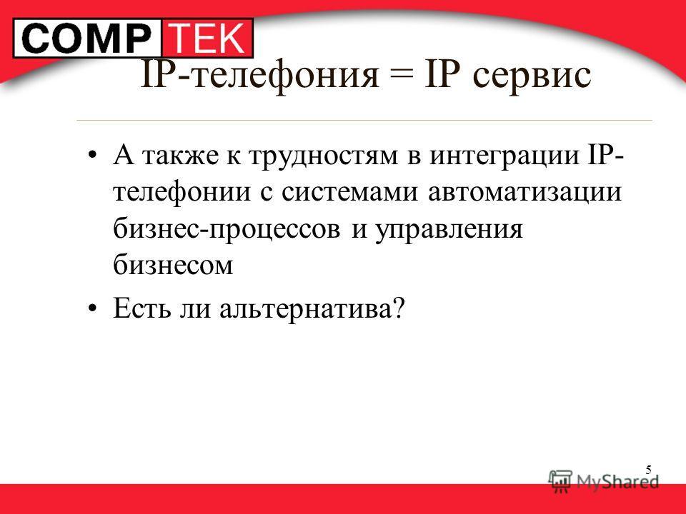 5 IP-телефония = IP сервис А также к трудностям в интеграции IP- телефонии с системами автоматизации бизнес-процессов и управления бизнесом Есть ли альтернатива?