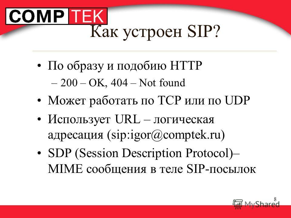 8 Как устроен SIP? По образу и подобию HTTP –200 – OK, 404 – Not found Может работать по TCP или по UDP Использует URL – логическая адресация (sip:igor@comptek.ru) SDP (Session Description Protocol)– MIME сообщения в теле SIP-посылок