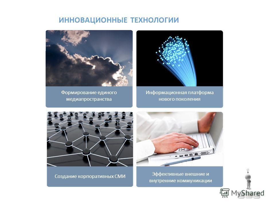 ИННОВАЦИОННЫЕ ТЕХНОЛОГИИ Информационная платформа нового поколения Формирование единого медиапространства Эффективные внешние и внутренние коммуникации Создание корпоративных СМИ